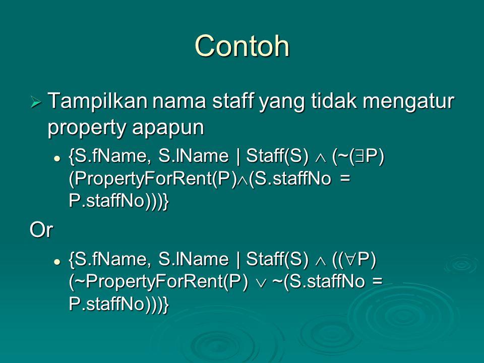 Contoh  Tampilkan nama staff yang tidak mengatur property apapun {S.fName, S.lName | Staff(S)  (~(  P) (PropertyForRent(P)  (S.staffNo = P.staffNo)))} {S.fName, S.lName | Staff(S)  (~(  P) (PropertyForRent(P)  (S.staffNo = P.staffNo)))}Or {S.fName, S.lName | Staff(S)  ((  P) (~PropertyForRent(P)  ~(S.staffNo = P.staffNo)))} {S.fName, S.lName | Staff(S)  ((  P) (~PropertyForRent(P)  ~(S.staffNo = P.staffNo)))}