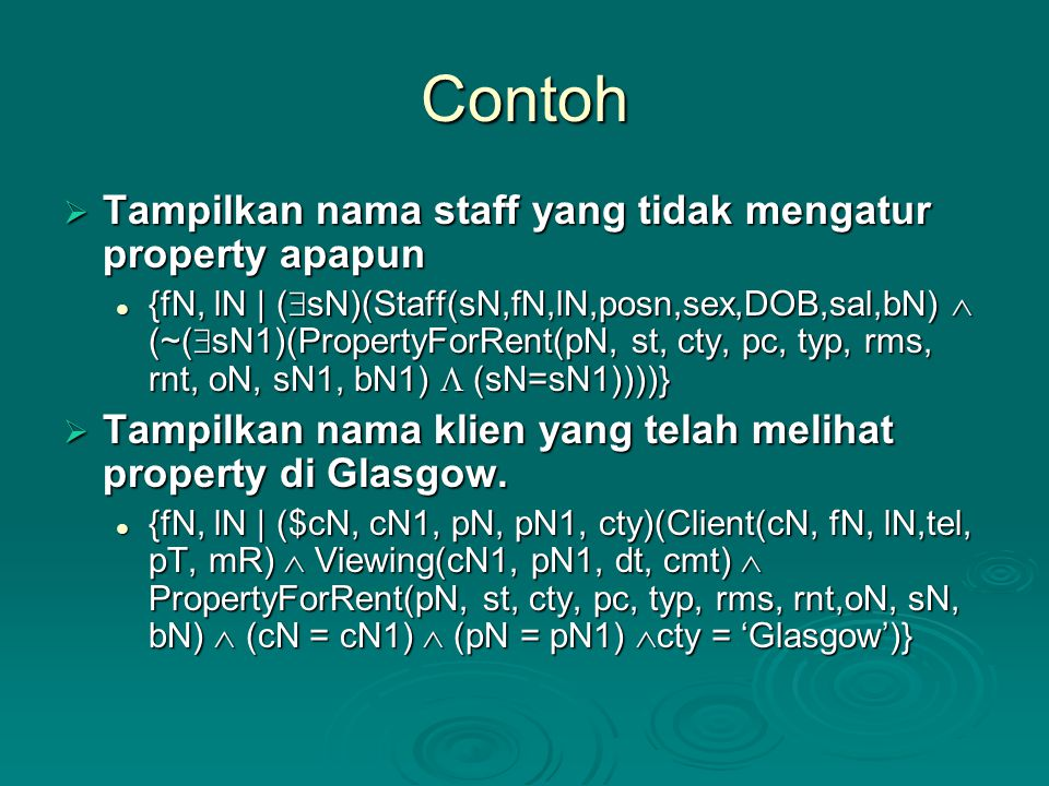 Contoh  Tampilkan nama staff yang tidak mengatur property apapun {fN, lN | (  sN)(Staff(sN,fN,lN,posn,sex,DOB,sal,bN)  (~(  sN1)(PropertyForRent(pN, st, cty, pc, typ, rms, rnt, oN, sN1, bN1)  (sN=sN1))))} {fN, lN | (  sN)(Staff(sN,fN,lN,posn,sex,DOB,sal,bN)  (~(  sN1)(PropertyForRent(pN, st, cty, pc, typ, rms, rnt, oN, sN1, bN1)  (sN=sN1))))}  Tampilkan nama klien yang telah melihat property di Glasgow.