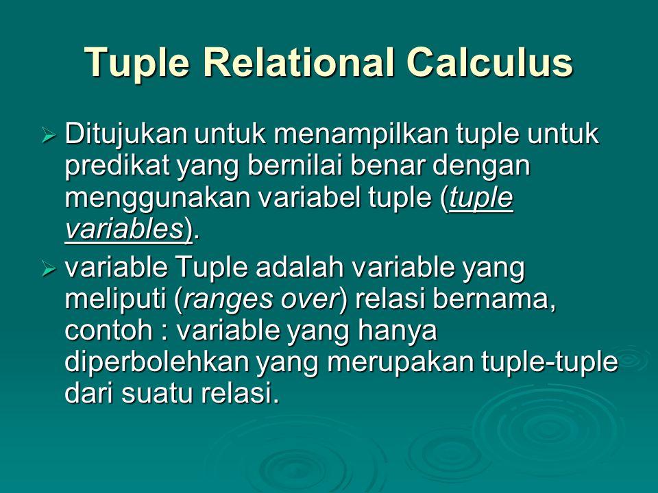 Tuple Relational Calculus(2)  menetapkan range dari variable tuple S sebagai relasi Staff sbb: Staff(S) Staff(S)  Untuk mengetahui himpunan dari semua tuple S dimana P(S) adalah benar: {S | P(S)}