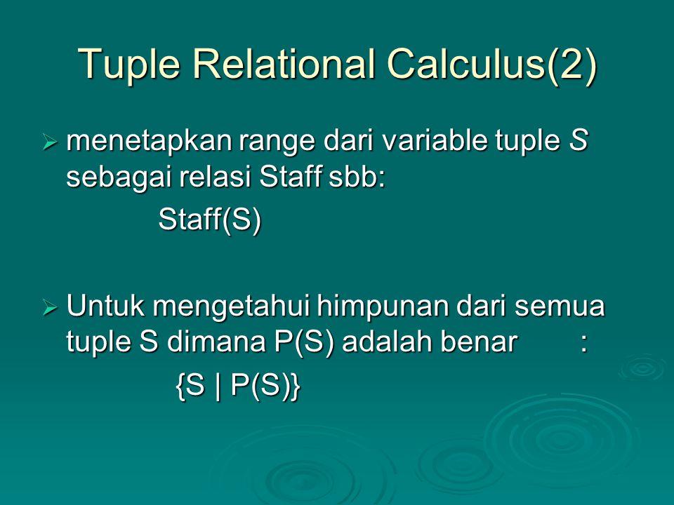 Tuple Relational Calculus(2)  menetapkan range dari variable tuple S sebagai relasi Staff sbb: Staff(S) Staff(S)  Untuk mengetahui himpunan dari sem