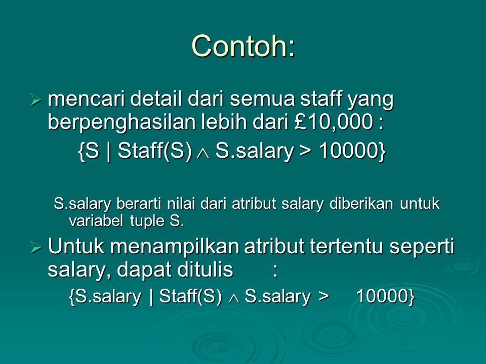 Contoh:  mencari detail dari semua staff yang berpenghasilan lebih dari £10,000 : {S | Staff(S)  S.salary > 10000} S.salary berarti nilai dari atrib
