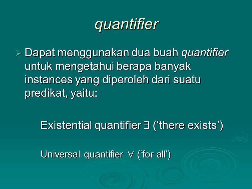 quantifier  Dapat menggunakan dua buah quantifier untuk mengetahui berapa banyak instances yang diperoleh dari suatu predikat, yaitu: Existential quantifier  ('there exists') Universal quantifier  ('for all')
