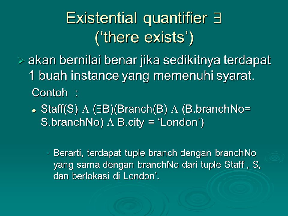 Existential quantifier  ('there exists')  akan bernilai benar jika sedikitnya terdapat 1 buah instance yang memenuhi syarat. Contoh: Staff(S)  ( 