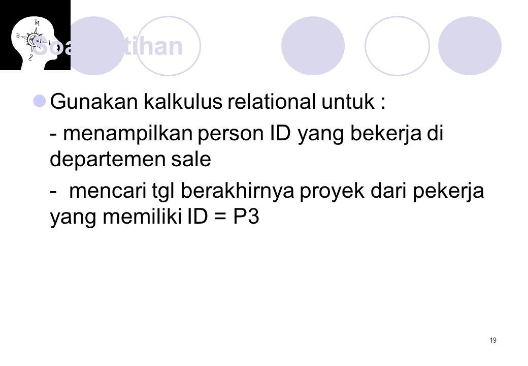 19 Soal Latihan Gunakan kalkulus relational untuk : - menampilkan person ID yang bekerja di departemen sale - mencari tgl berakhirnya proyek dari pekerja yang memiliki ID = P3