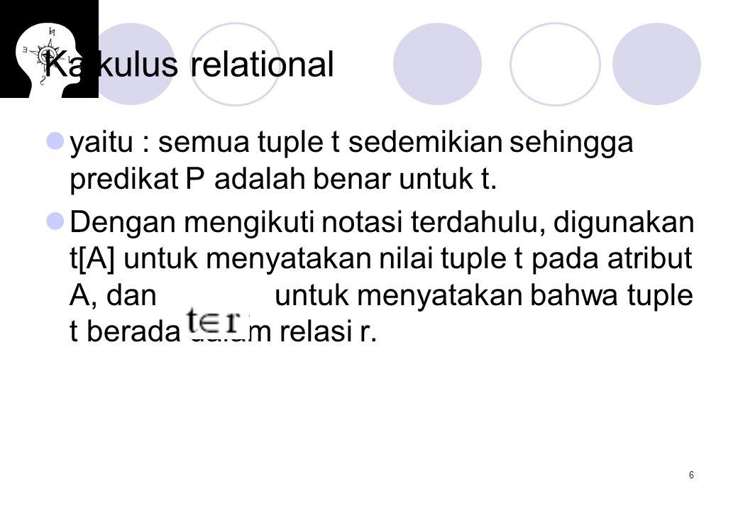 6 Kalkulus relational yaitu : semua tuple t sedemikian sehingga predikat P adalah benar untuk t.