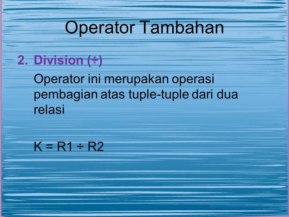 Operator Tambahan 2.Division (÷) Operator ini merupakan operasi pembagian atas tuple-tuple dari dua relasi K = R1 ÷ R2