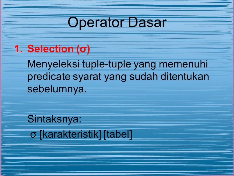 Operator Dasar 1.Selection (σ) Menyeleksi tuple-tuple yang memenuhi predicate syarat yang sudah ditentukan sebelumnya. Sintaksnya: σ [karakteristik] [