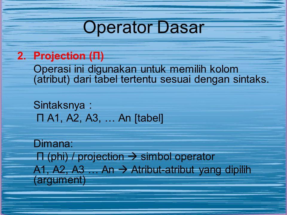 Operator Dasar 2.Projection (П) Operasi ini digunakan untuk memilih kolom (atribut) dari tabel tertentu sesuai dengan sintaks. Sintaksnya : П A1, A2,