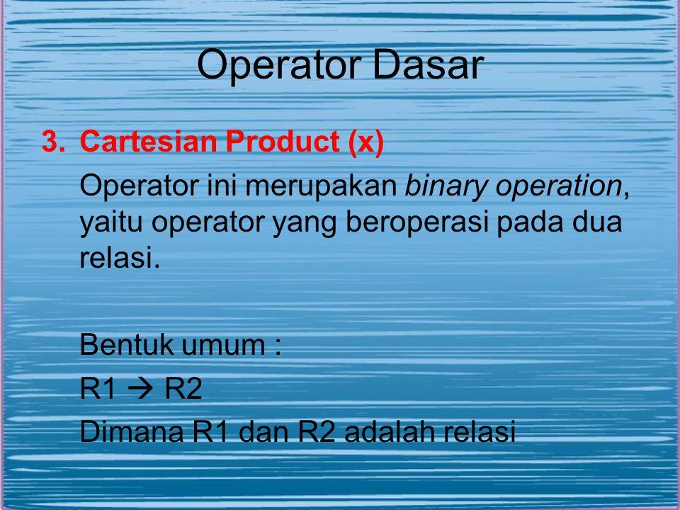 Operator Dasar 3.Cartesian Product (x) Operator ini merupakan binary operation, yaitu operator yang beroperasi pada dua relasi. Bentuk umum : R1  R2