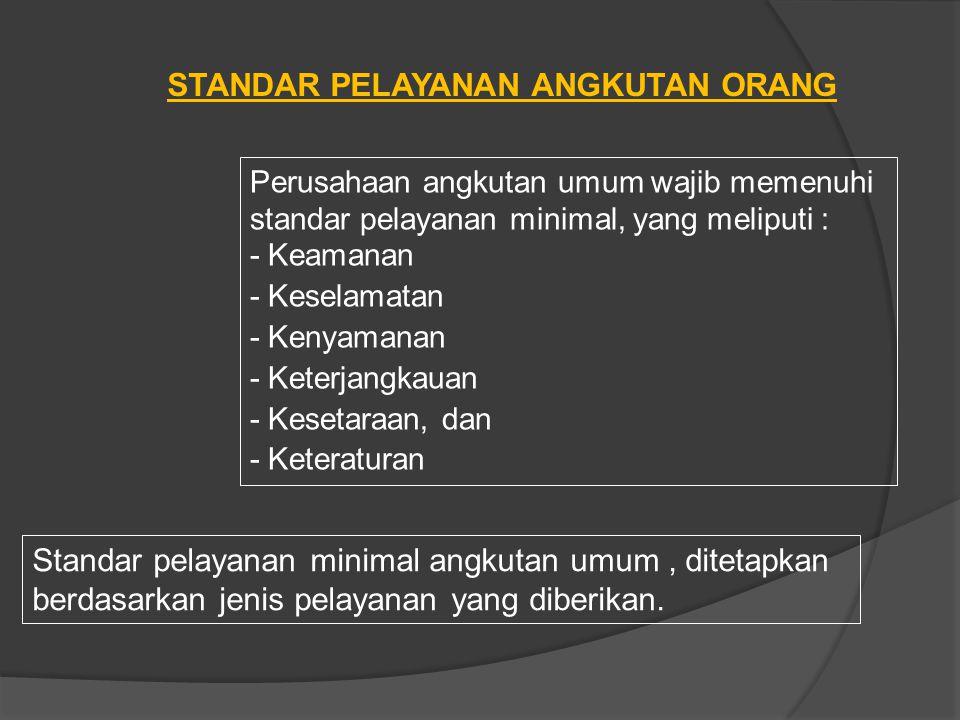 STANDAR PELAYANAN ANGKUTAN ORANG Perusahaan angkutan umum wajib memenuhi standar pelayanan minimal, yang meliputi : - Keamanan - Keselamatan - Kenyama