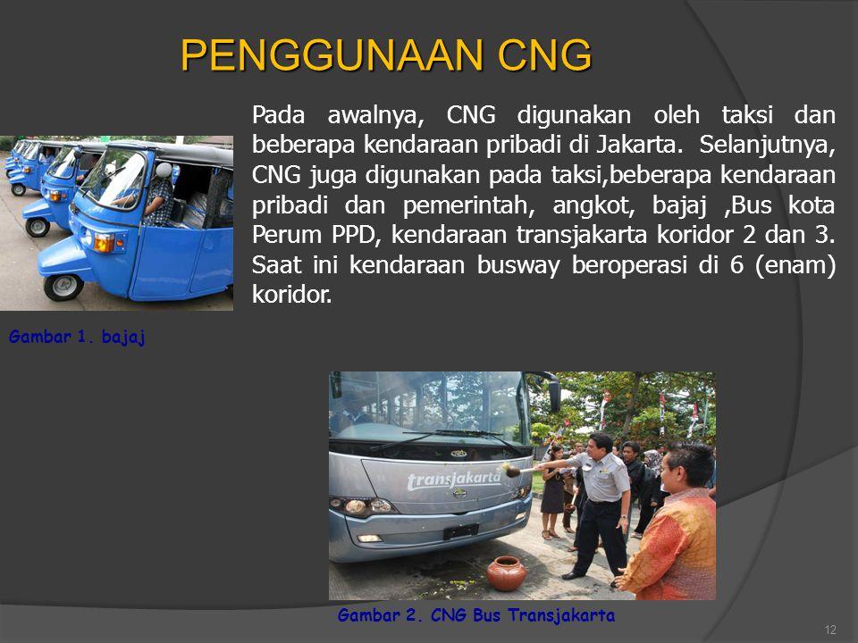 12 PENGGUNAAN CNG Gambar 1. bajaj Pada awalnya, CNG digunakan oleh taksi dan beberapa kendaraan pribadi di Jakarta. Selanjutnya, CNG juga digunakan pa