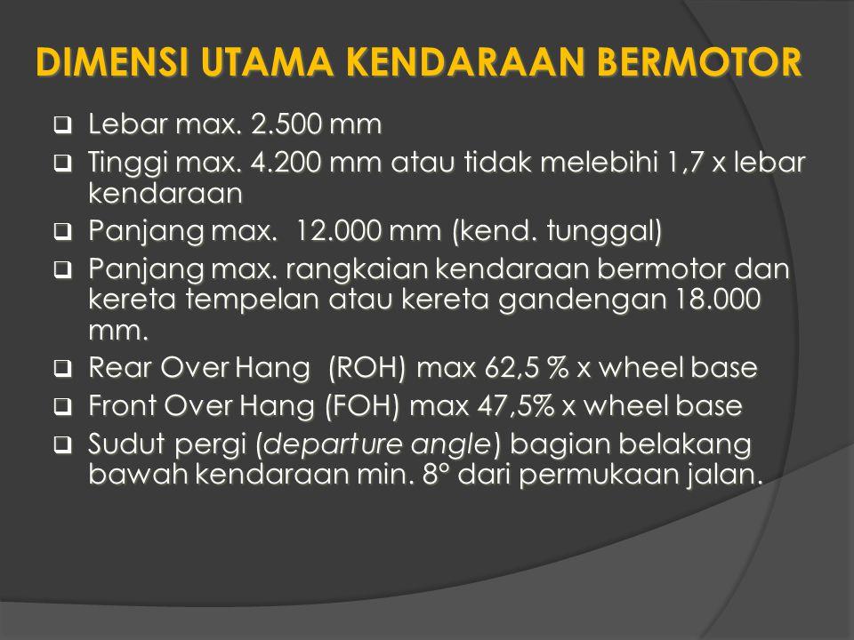 DIMENSI UTAMA KENDARAAN BERMOTOR  Lebar max. 2.500 mm  Tinggi max. 4.200 mm atau tidak melebihi 1,7 x lebar kendaraan  Panjang max. 12.000 mm (kend