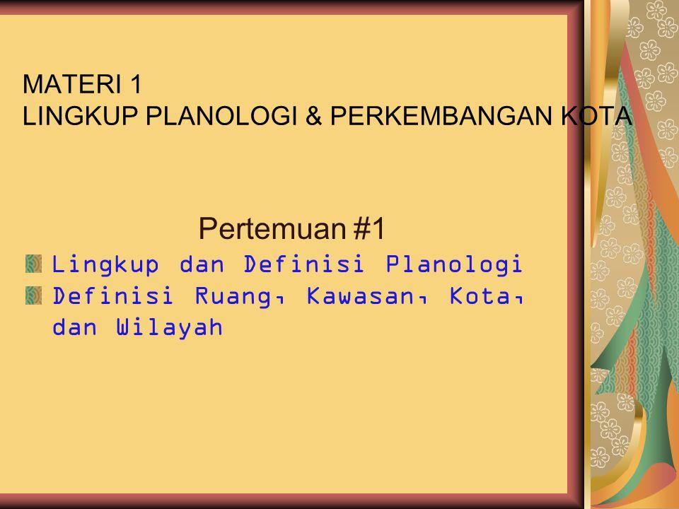 MATERI 1 LINGKUP PLANOLOGI & PERKEMBANGAN KOTA Pertemuan #1 Lingkup dan Definisi Planologi Definisi Ruang, Kawasan, Kota, dan Wilayah