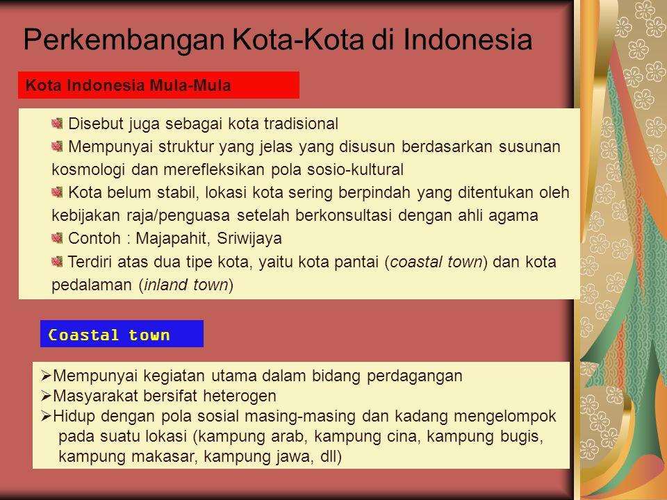Perkembangan Kota-Kota di Indonesia Kota Indonesia Mula-Mula Disebut juga sebagai kota tradisional Mempunyai struktur yang jelas yang disusun berdasar
