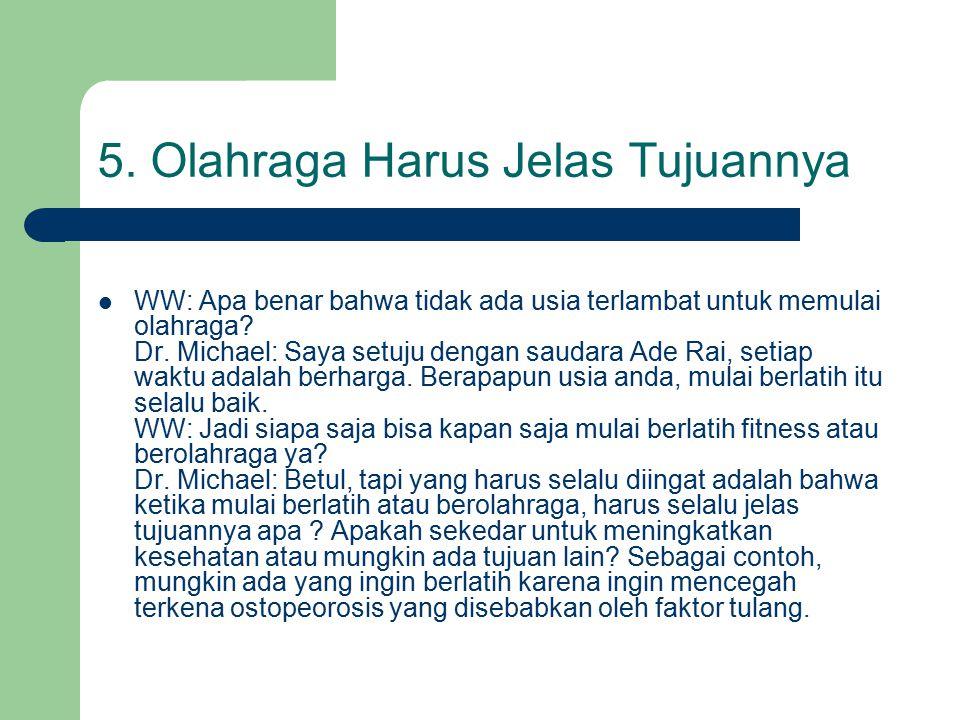 5. Olahraga Harus Jelas Tujuannya WW: Apa benar bahwa tidak ada usia terlambat untuk memulai olahraga? Dr. Michael: Saya setuju dengan saudara Ade Rai