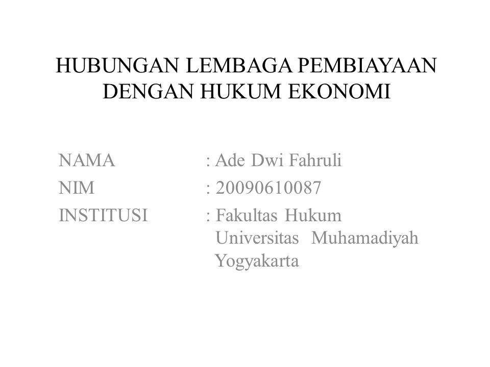 HUBUNGAN LEMBAGA PEMBIAYAAN DENGAN HUKUM EKONOMI NAMA: Ade Dwi Fahruli NIM: 20090610087 INSTITUSI: Fakultas Hukum Universitas Muhamadiyah Yogyakarta