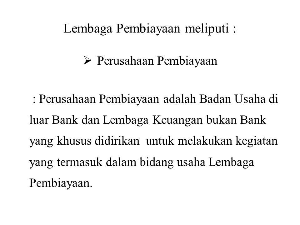 Lembaga Pembiayaan meliputi :  Perusahaan Pembiayaan : Perusahaan Pembiayaan adalah Badan Usaha di luar Bank dan Lembaga Keuangan bukan Bank yang khusus didirikan untuk melakukan kegiatan yang termasuk dalam bidang usaha Lembaga Pembiayaan.