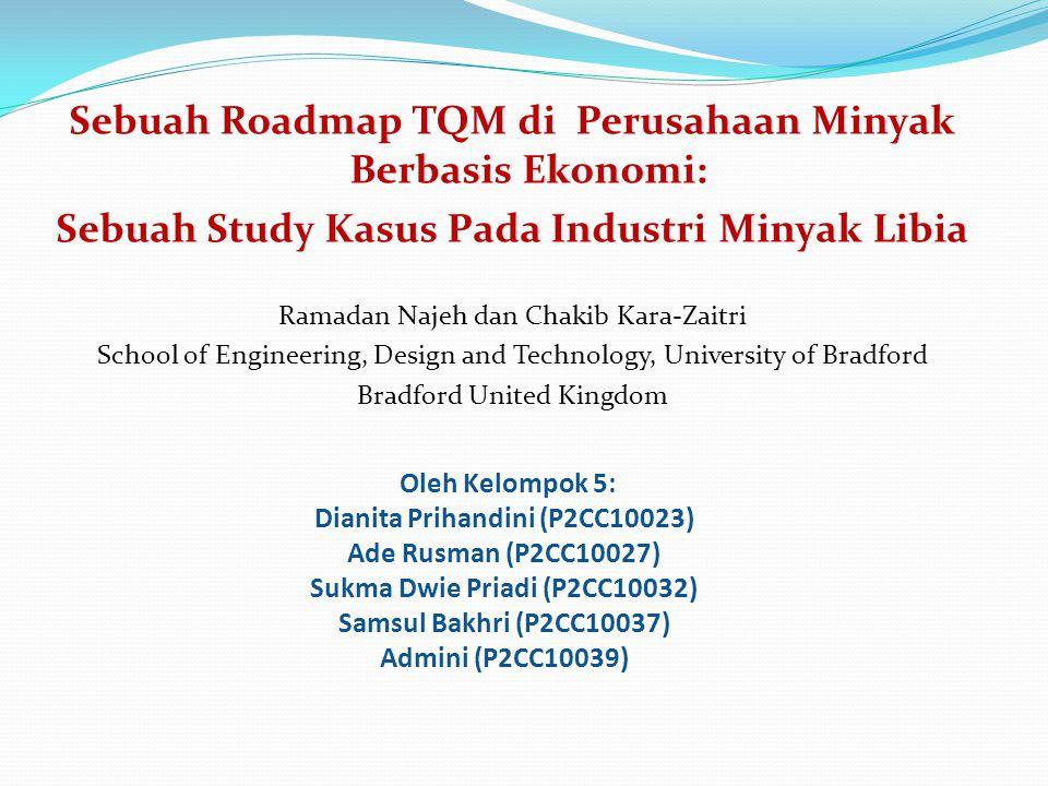 Oleh Kelompok 5: Dianita Prihandini (P2CC10023) Ade Rusman (P2CC10027) Sukma Dwie Priadi (P2CC10032) Samsul Bakhri (P2CC10037) Admini (P2CC10039) Sebuah Roadmap TQM di Perusahaan Minyak Berbasis Ekonomi: Sebuah Study Kasus Pada Industri Minyak Libia Ramadan Najeh dan Chakib Kara-Zaitri School of Engineering, Design and Technology, University of Bradford Bradford United Kingdom
