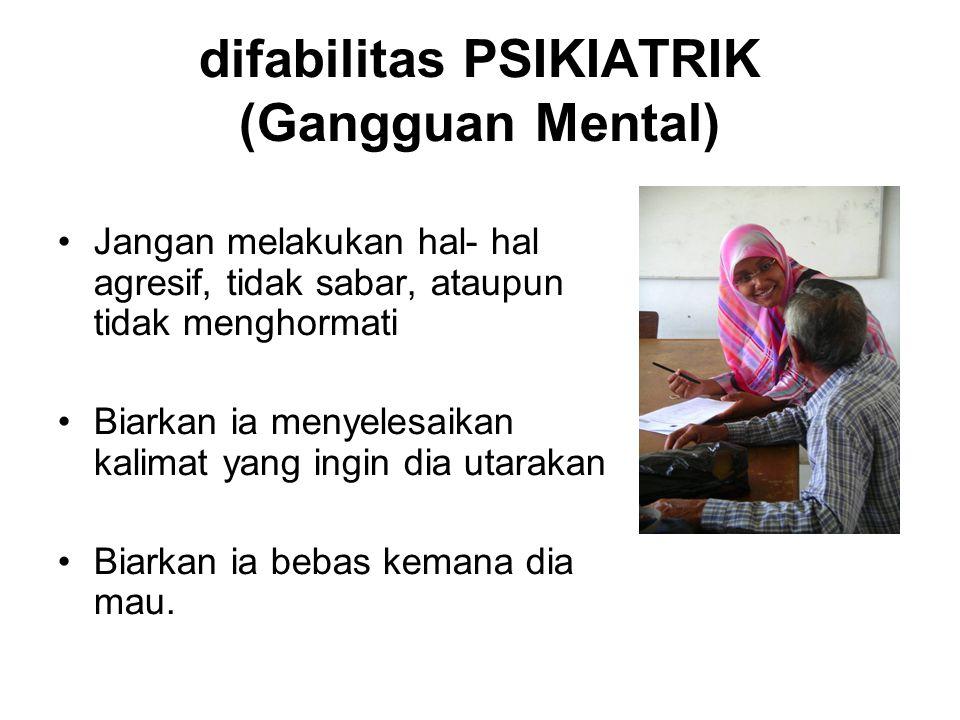 difabilitas PSIKIATRIK (Gangguan Mental) Jangan melakukan hal- hal agresif, tidak sabar, ataupun tidak menghormati Biarkan ia menyelesaikan kalimat ya
