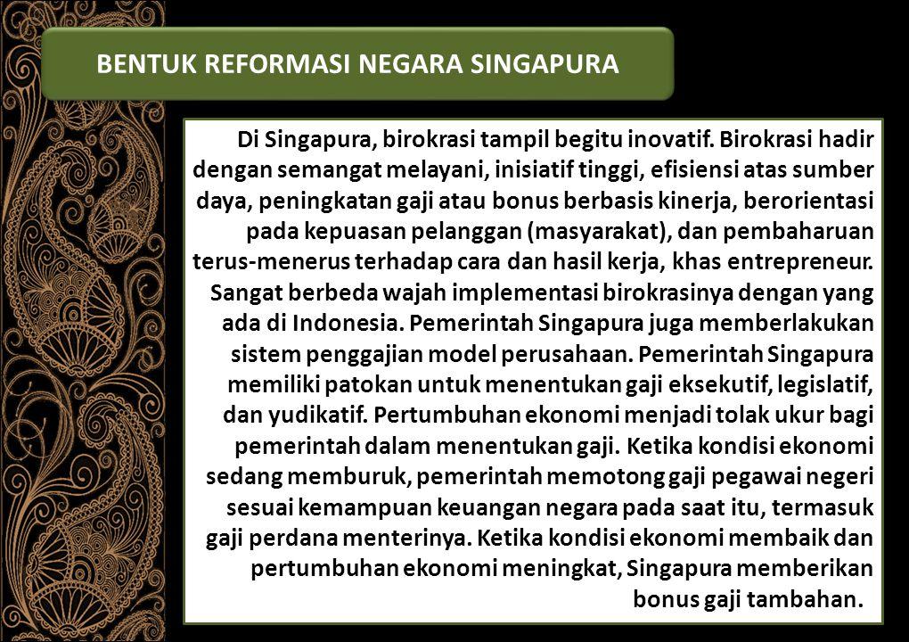 BENTUK REFORMASI NEGARA SINGAPURA (1) Sejatinya reformasi birokrasi di Singapura telah berlangsung lama, sejak tahun 1980-an.