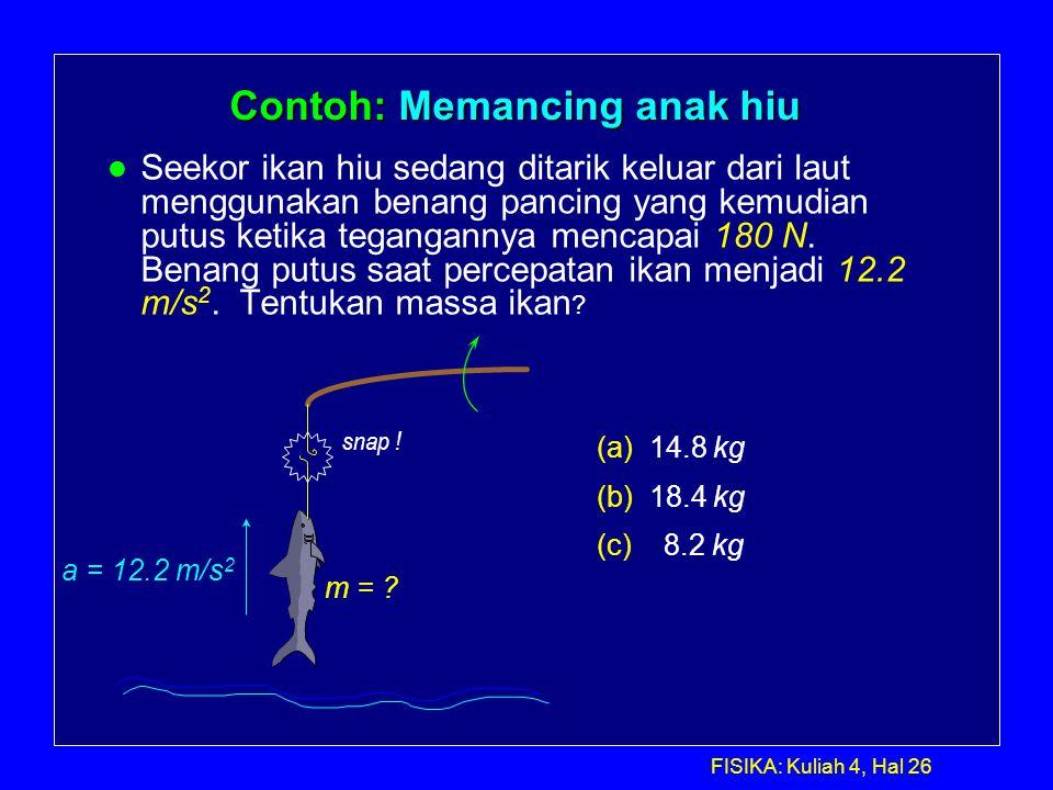 FISIKA: Kuliah 4, Hal 26 Contoh: Memancing anak hiu l Seekor ikan hiu sedang ditarik keluar dari laut menggunakan benang pancing yang kemudian putus k