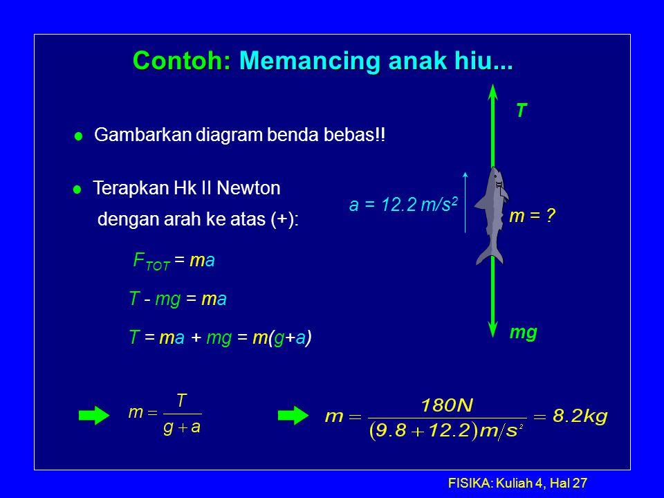 FISIKA: Kuliah 4, Hal 27 Contoh: Memancing anak hiu... l Gambarkan diagram benda bebas!! T mg m = ? a = 12.2 m/s 2 l Terapkan Hk II Newton dengan arah