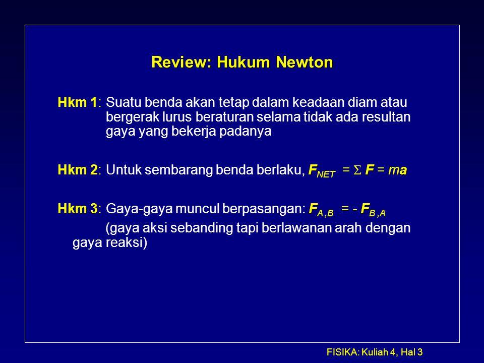 FISIKA: Kuliah 4, Hal 3 Review: Hukum Newton Hkm 1: Suatu benda akan tetap dalam keadaan diam atau bergerak lurus beraturan selama tidak ada resultan