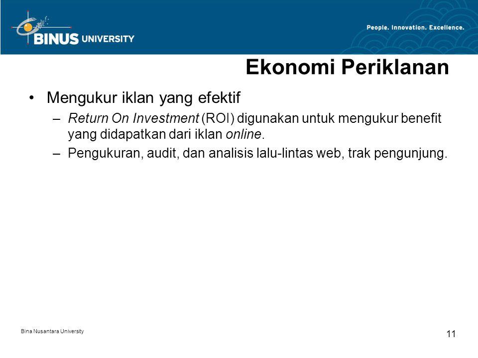 Bina Nusantara University 11 Ekonomi Periklanan Mengukur iklan yang efektif –Return On Investment (ROI) digunakan untuk mengukur benefit yang didapatk
