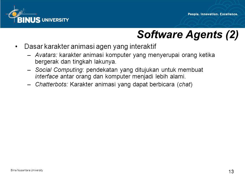 Bina Nusantara University 13 Software Agents (2) Dasar karakter animasi agen yang interaktif –Avatars: karakter animasi komputer yang menyerupai orang