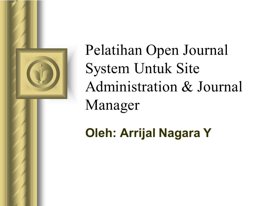 Pelatihan Open Journal System Untuk Site Administration & Journal Manager Oleh: Arrijal Nagara Y