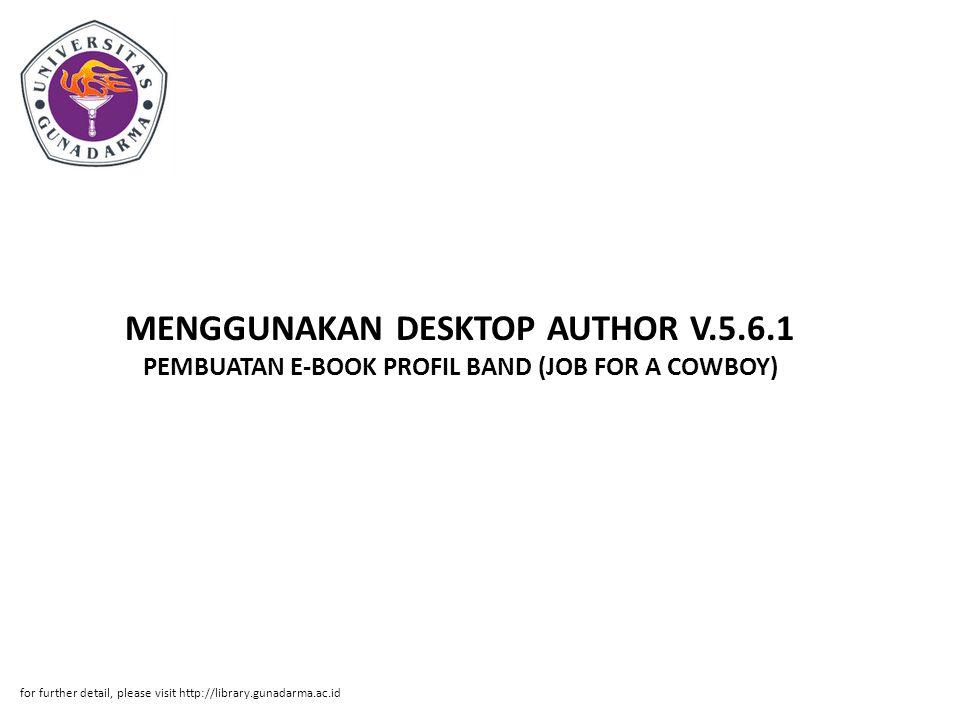Abstrak ABSTRAK Gilang Kurniawan (30107746) PEMBUATAN E-BOOK PROFIL BAND (JOB FOR A COWBOY) MENGGUNAKAN DESKTOP AUTHOR V.5.6.1 PI Jurusan Manajemen Informatika Direktorat Program Diploma Tiga 2011 Kata Kunci : E-book/Digital book, Desktop Author, Photoscape (xiii+48+Lampiran) Penulisan ilmiah ini membahas tentang cara pembuatan e- book yang berisikan profil band Job For A Cowboy.