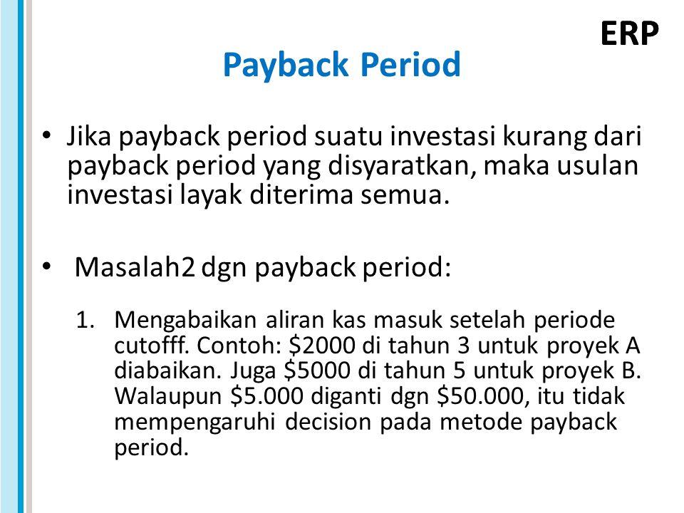 ERP Payback Period Jika payback period suatu investasi kurang dari payback period yang disyaratkan, maka usulan investasi layak diterima semua. Masala