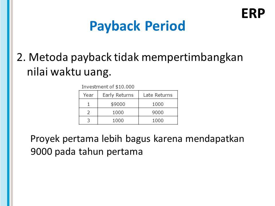 ERP Payback Period 2. Metoda payback tidak mempertimbangkan nilai waktu uang. Proyek pertama lebih bagus karena mendapatkan 9000 pada tahun pertama In