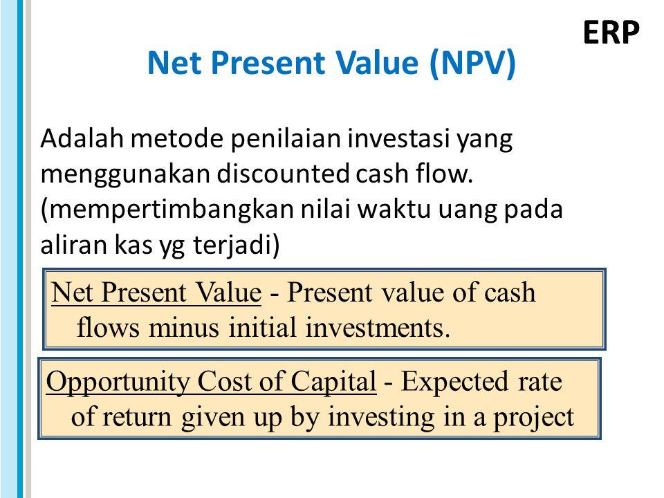 ERP Net Present Value (NPV) Adalah metode penilaian investasi yang menggunakan discounted cash flow. (mempertimbangkan nilai waktu uang pada aliran ka