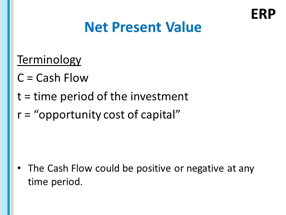 "ERP Net Present Value Terminology C = Cash Flow t = time period of the investment r = ""opportunity cost of capital"" The Cash Flow could be positive or"