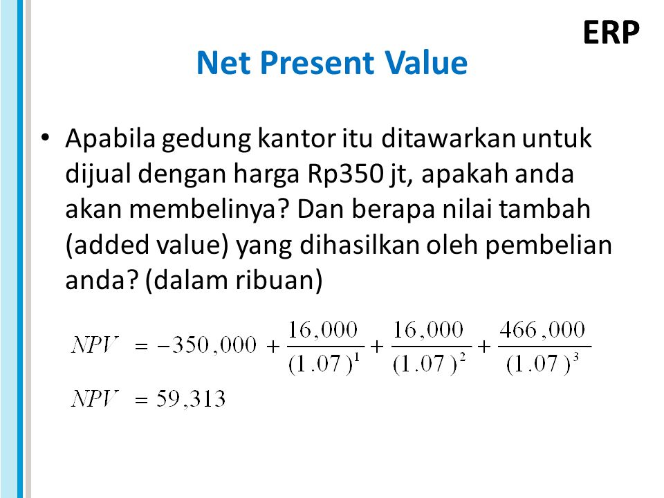 ERP Net Present Value Apabila gedung kantor itu ditawarkan untuk dijual dengan harga Rp350 jt, apakah anda akan membelinya? Dan berapa nilai tambah (a