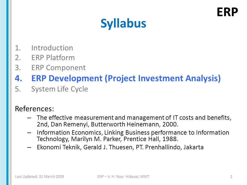 ERP Syllabus 1.Introduction 2.ERP Platform 3.ERP Component 4.ERP Development (Project Investment Analysis) 5.System Life Cycle References: – The effec
