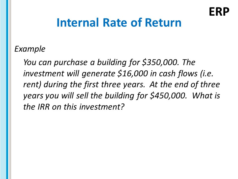 ERP Internal Rate of Return Example You can purchase a building for $350,000.