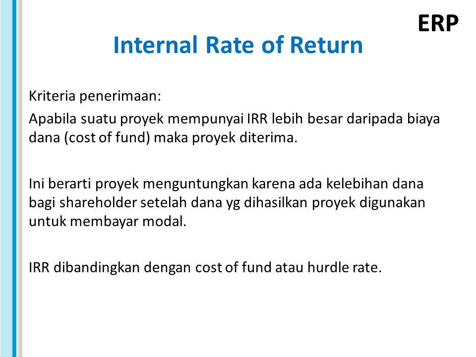 ERP Internal Rate of Return Kriteria penerimaan: Apabila suatu proyek mempunyai IRR lebih besar daripada biaya dana (cost of fund) maka proyek diterim