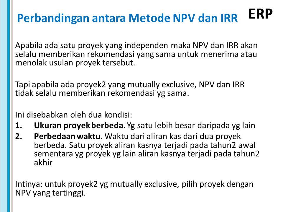 ERP Perbandingan antara Metode NPV dan IRR Apabila ada satu proyek yang independen maka NPV dan IRR akan selalu memberikan rekomendasi yang sama untuk menerima atau menolak usulan proyek tersebut.