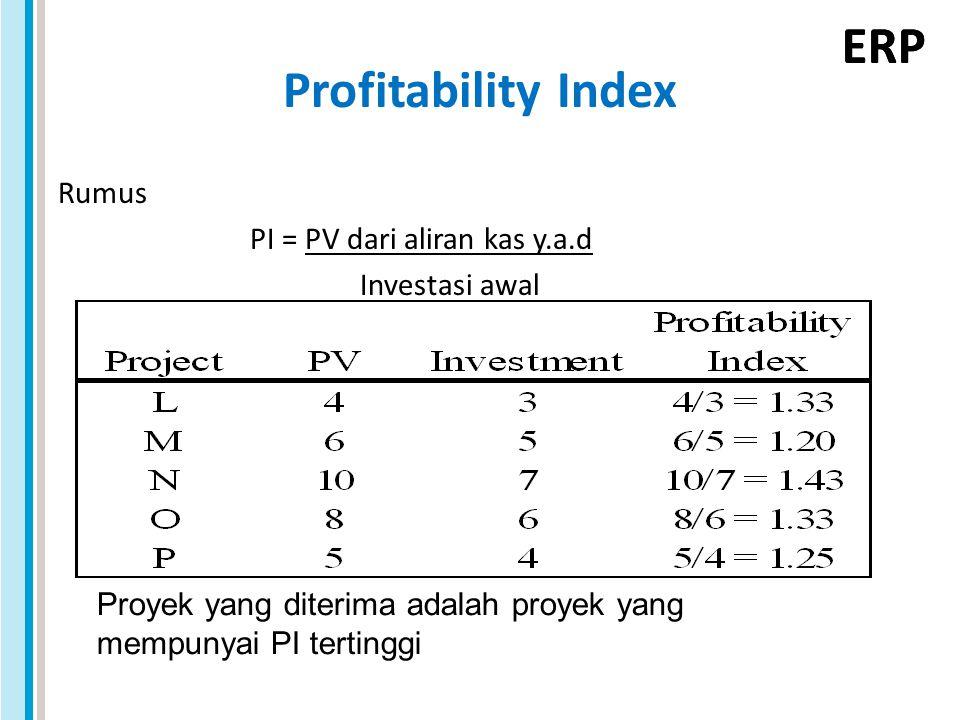 ERP Profitability Index Rumus PI = PV dari aliran kas y.a.d Investasi awal Proyek yang diterima adalah proyek yang mempunyai PI tertinggi