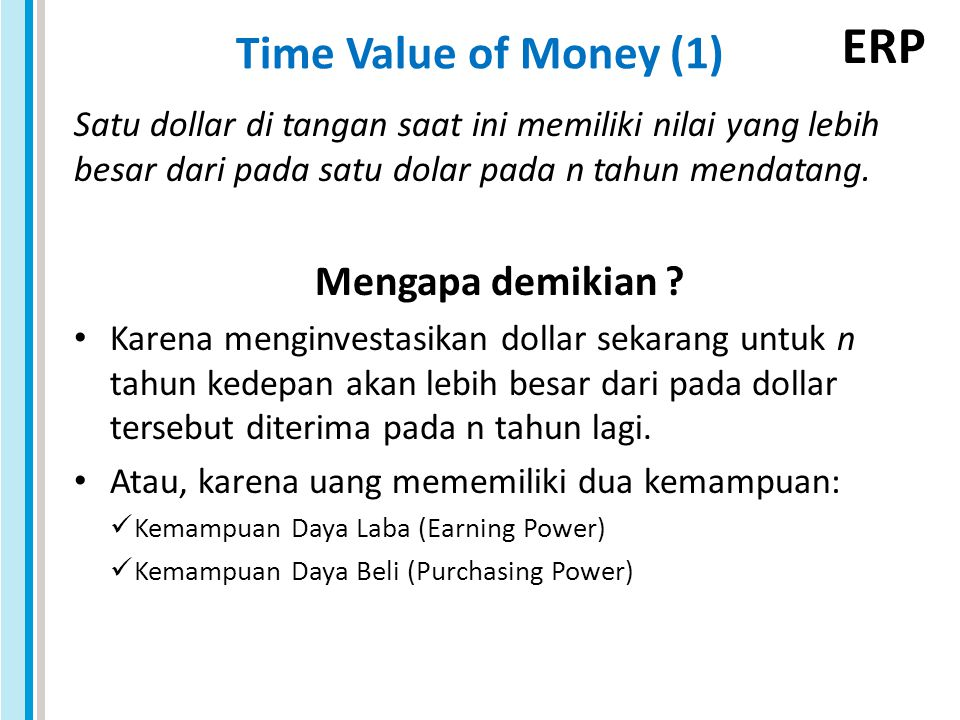 ERP Time Value of Money (1) $1 Kesempatan untuk mendapatkan bunga $1+Bunga 1 2 3Sekarang n-1 n Jumlah dollar yang sama pada titik-titik waktu berbeda memiliki nilai yang berbeda sepanjang tingkat suku bunga yang dapat dihasilkan melebihi nol