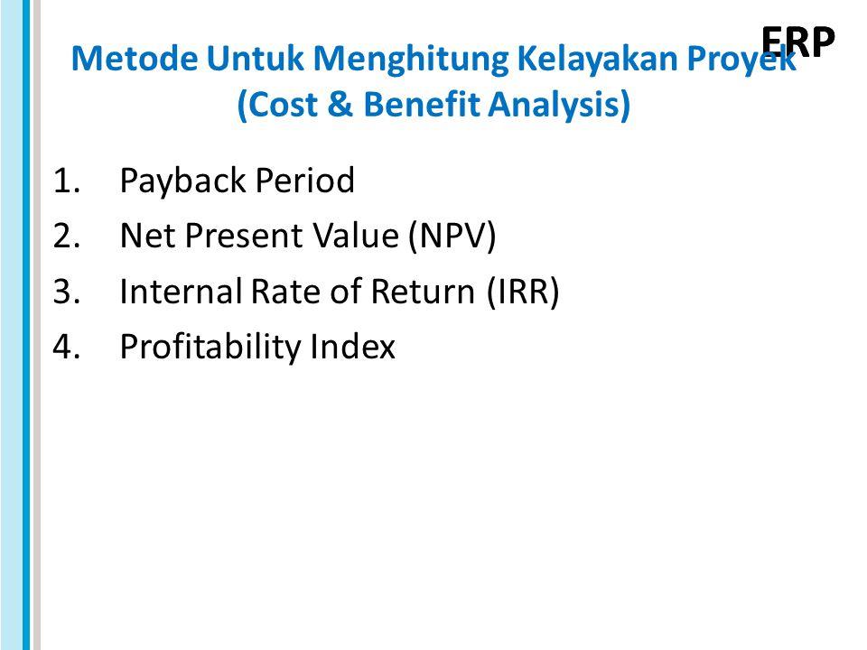 ERP Payback Period (Periode Pengembalian) Periode waktu yang menunjukkan berapa lama dana yang diinvestasikan akan bisa kembali Contoh: Cash inflows of $10.000 investment YearProject AProject B 15.0001.500 25.0002.000 3 2.500 4-5.000 5-