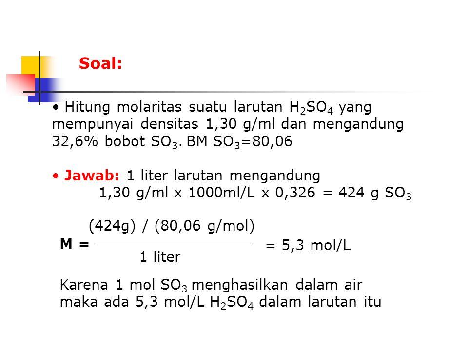 Hitung molaritas suatu larutan H 2 SO 4 yang mempunyai densitas 1,30 g/ml dan mengandung 32,6% bobot SO 3.