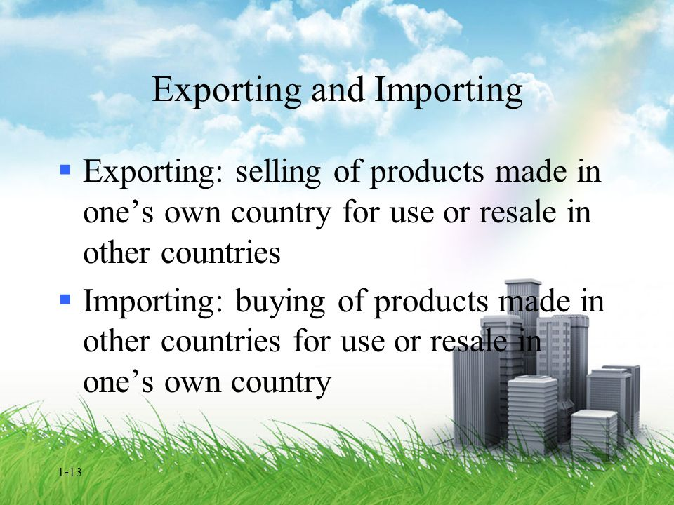 1-13 Exporting and Importing  Exporting: selling of products made in one's own country for use or resale in other countries  Importing: buying of pr