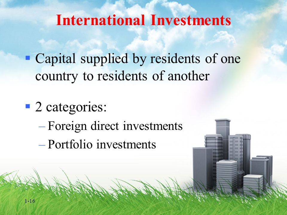 1-16 International Investments  Capital supplied by residents of one country to residents of another  2 categories: –Foreign direct investments –Por