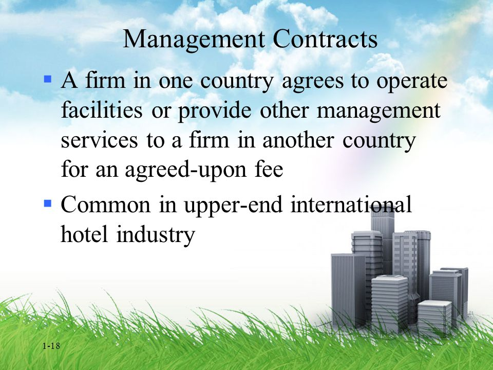 1-18 Management Contracts  A firm in one country agrees to operate facilities or provide other management services to a firm in another country for a