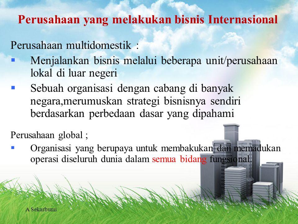 A Sekarbumi Perusahaan yang melakukan bisnis Internasional Perusahaan multidomestik :  Menjalankan bisnis melalui beberapa unit/perusahaan lokal di l