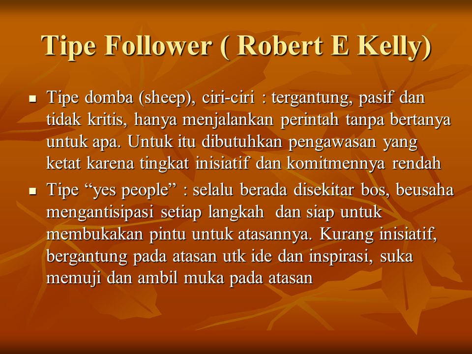 Tipe Follower ( Robert E Kelly) Tipe domba (sheep), ciri-ciri : tergantung, pasif dan tidak kritis, hanya menjalankan perintah tanpa bertanya untuk ap
