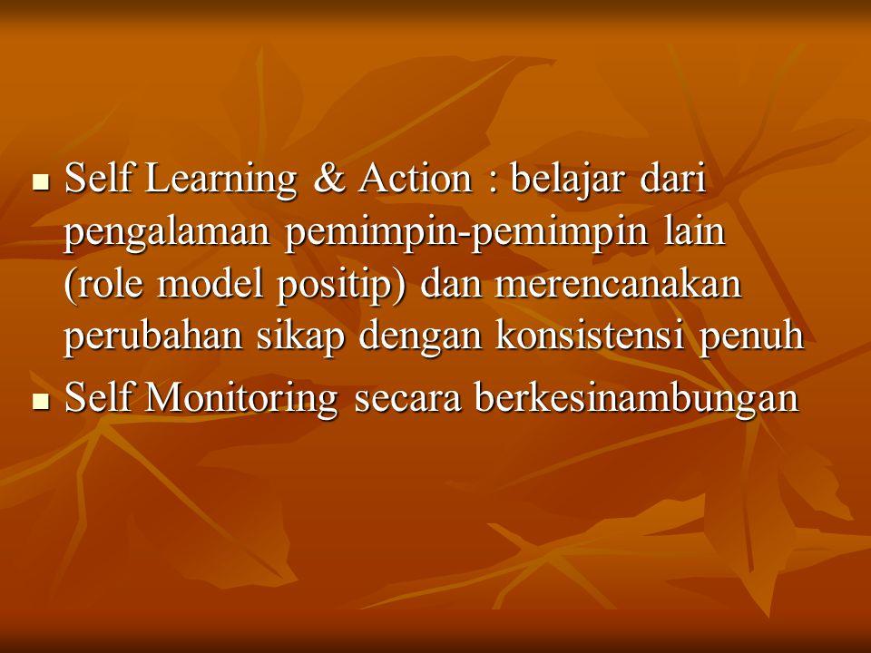 Self Learning & Action : belajar dari pengalaman pemimpin-pemimpin lain (role model positip) dan merencanakan perubahan sikap dengan konsistensi penuh